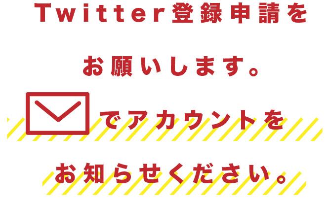 Twitter登録申請をお願いします。でアカウントをお知らせください。